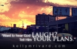 Want to hear God laugh? Tell Him your plans.